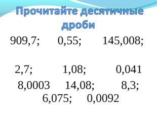 909,7; 0,55; 145,008; 2,7; 1,08; 0,041 8,0003 14,08; 8,3; 6,075; 0,0092