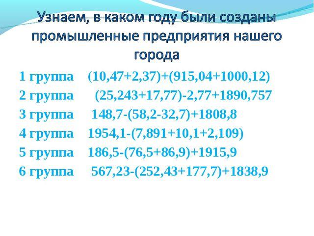 1 группа (10,47+2,37)+(915,04+1000,12) 2 группа (25,243+17,77)-2,77+1890,757...