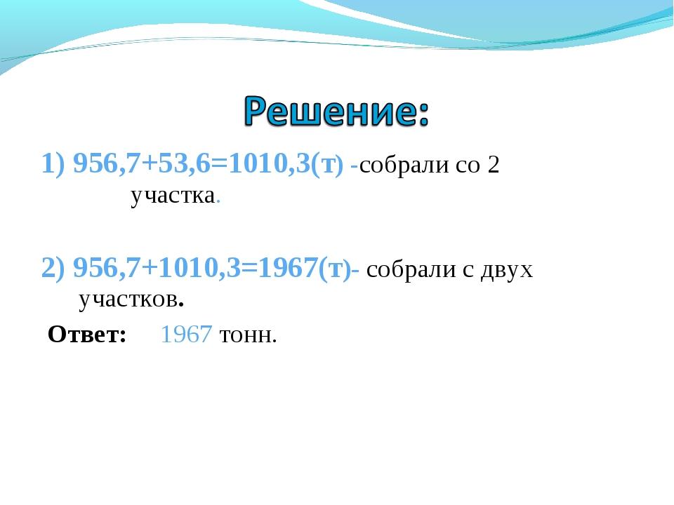 1) 956,7+53,6=1010,3(т) -собрали со 2 участка. 2) 956,7+1010,3=1967(т)- собра...