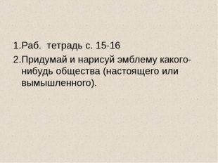 1.Раб. тетрадь с. 15-16 2.Придумай и нарисуй эмблему какого-нибудь общества (