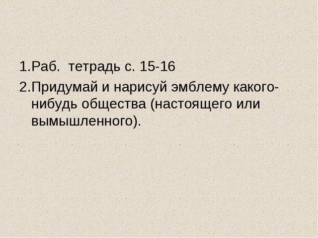 1.Раб. тетрадь с. 15-16 2.Придумай и нарисуй эмблему какого-нибудь общества (...