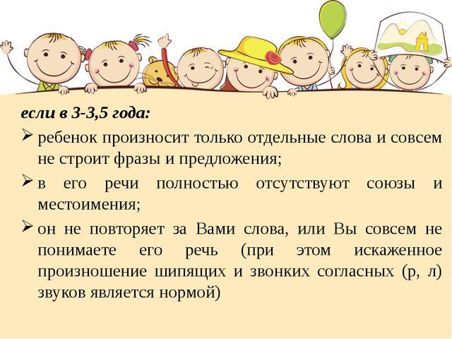 если в 3-3,5 года: ребенок произносит только отдельные слова и совсем не стро...