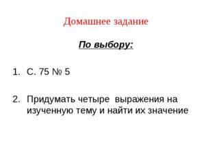 Домашнее задание По выбору: С. 75 № 5 Придумать четыре выражения на изученную