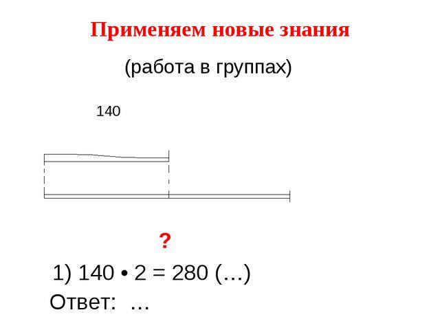 Применяем новые знания ? 1) 140 • 2 = 280 (…) Ответ: … 140 (работа в группах)