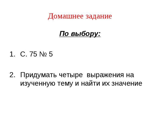 Домашнее задание По выбору: С. 75 № 5 Придумать четыре выражения на изученную...