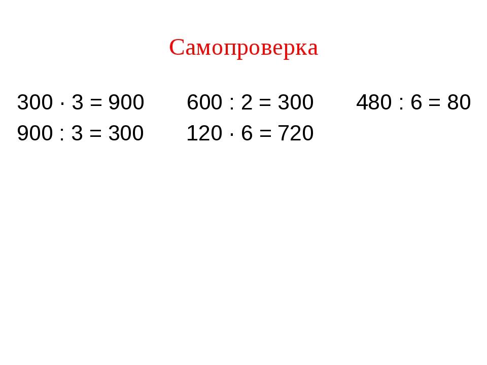 Самопроверка 300 · 3 = 900 600 : 2 = 300 480 : 6 = 80 900 : 3 = 300 120 · 6 =...