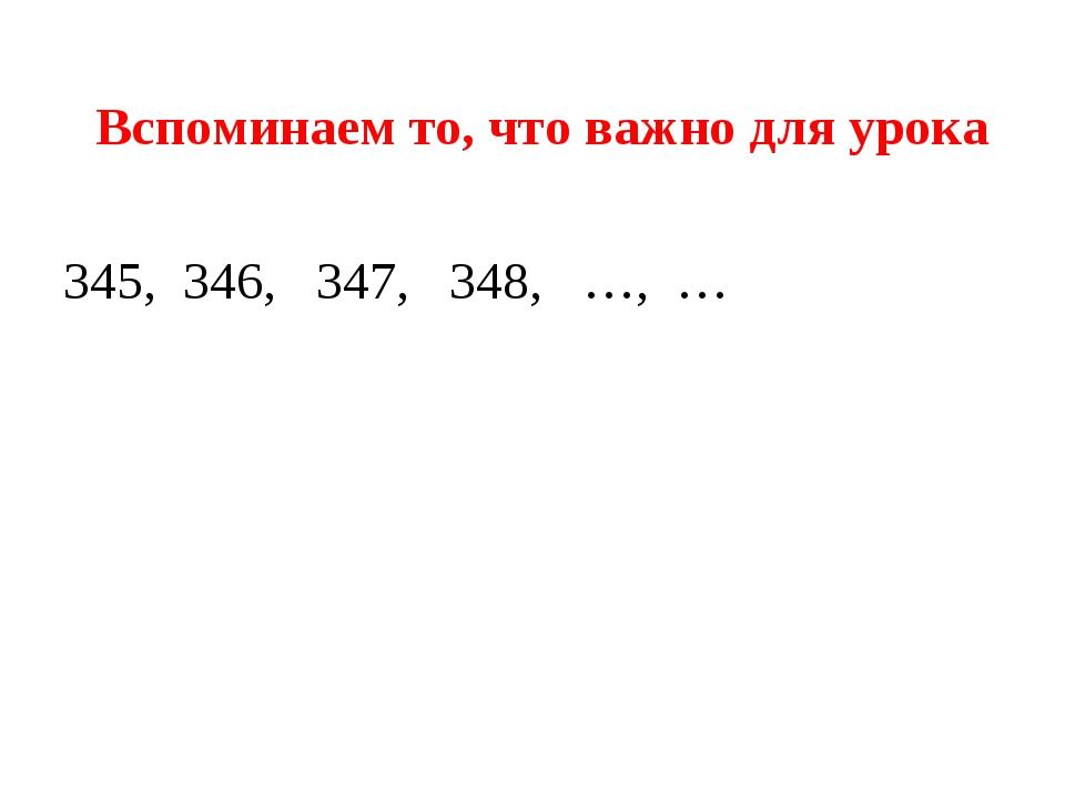 Вспоминаем то, что важно для урока 345, 346, 347, 348, …, …