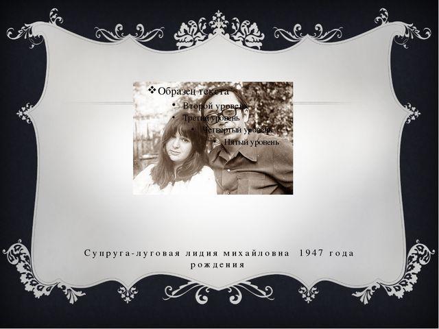 Супруга-луговая лидия михайловна 1947 года рождения