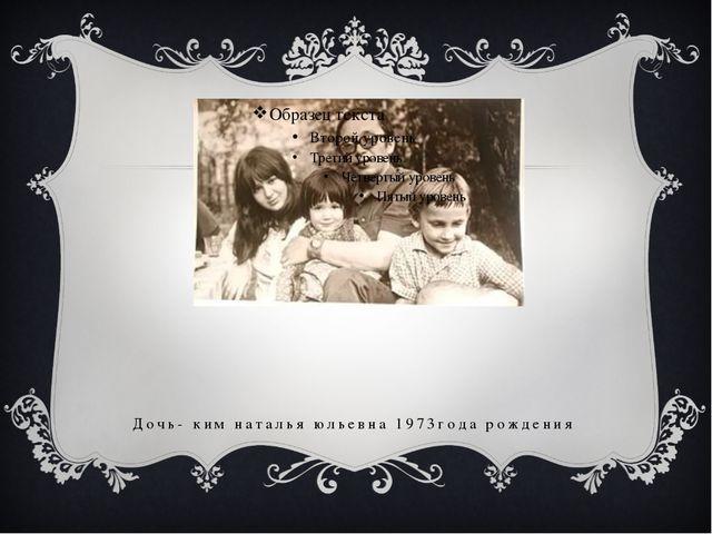 Дочь- ким наталья юльевна 1973года рождения