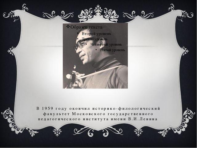 В 1959 году окончил историко-филологический факультет Московского государстве...