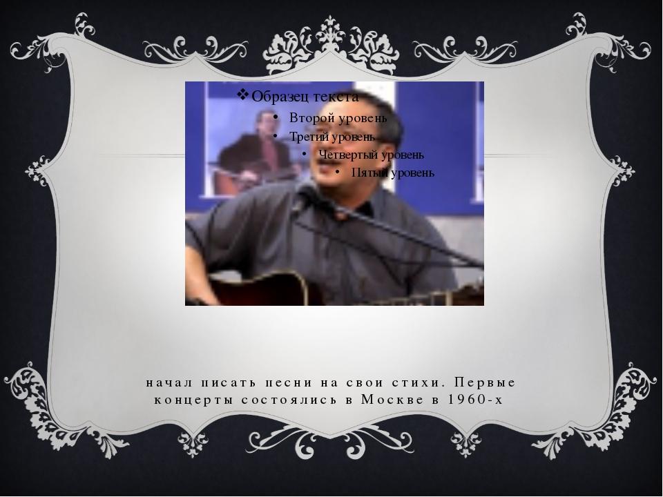 начал писать песни на свои стихи. Первые концерты состоялись в Москве в 1960-х