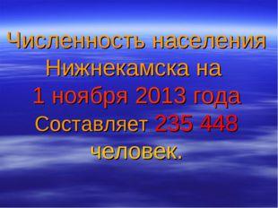 Численность населения Нижнекамска на 1 ноября 2013 года Составляет 235 448 че