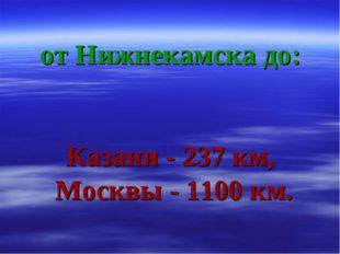 от Нижнекамска до: Казани - 237 км, Москвы - 1100 км.