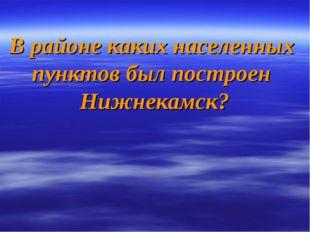 В районе каких населенных пунктов был построен Нижнекамск?