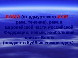 КАМА (от удмуртского КАМ — река, течение), река в Европейской части Российско