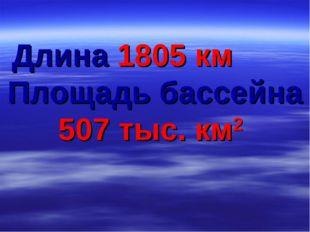 Длина 1805 км Площадь бассейна 507 тыс. км2