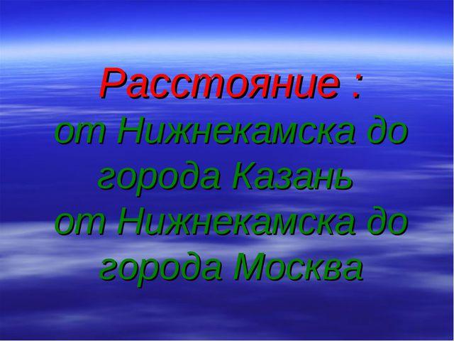 Расстояние : от Нижнекамска до города Казань от Нижнекамска до города Москва
