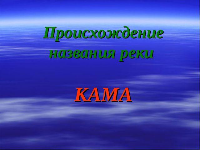 Происхождение названия реки КАМА