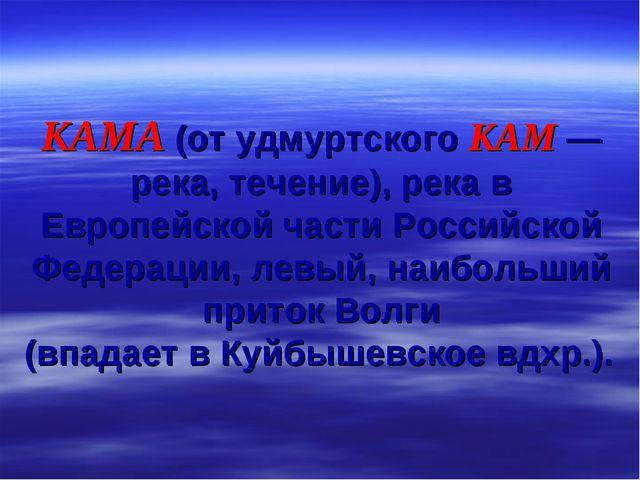 КАМА (от удмуртского КАМ — река, течение), река в Европейской части Российско...