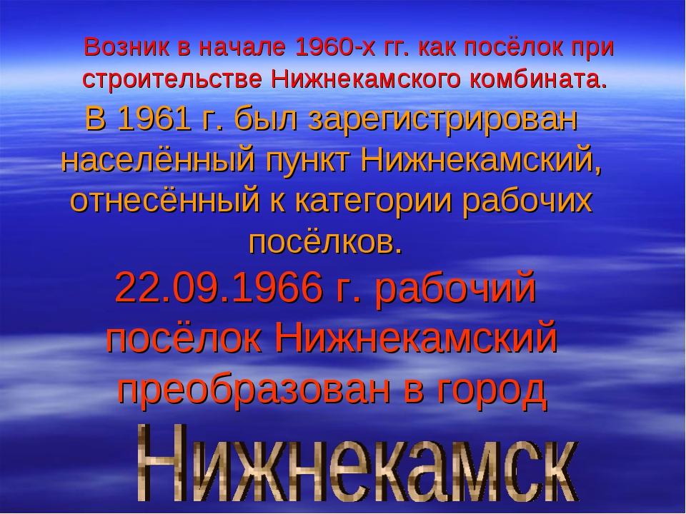 Возник в начале 1960-х гг. как посёлок при строительстве Нижнекамского комбин...