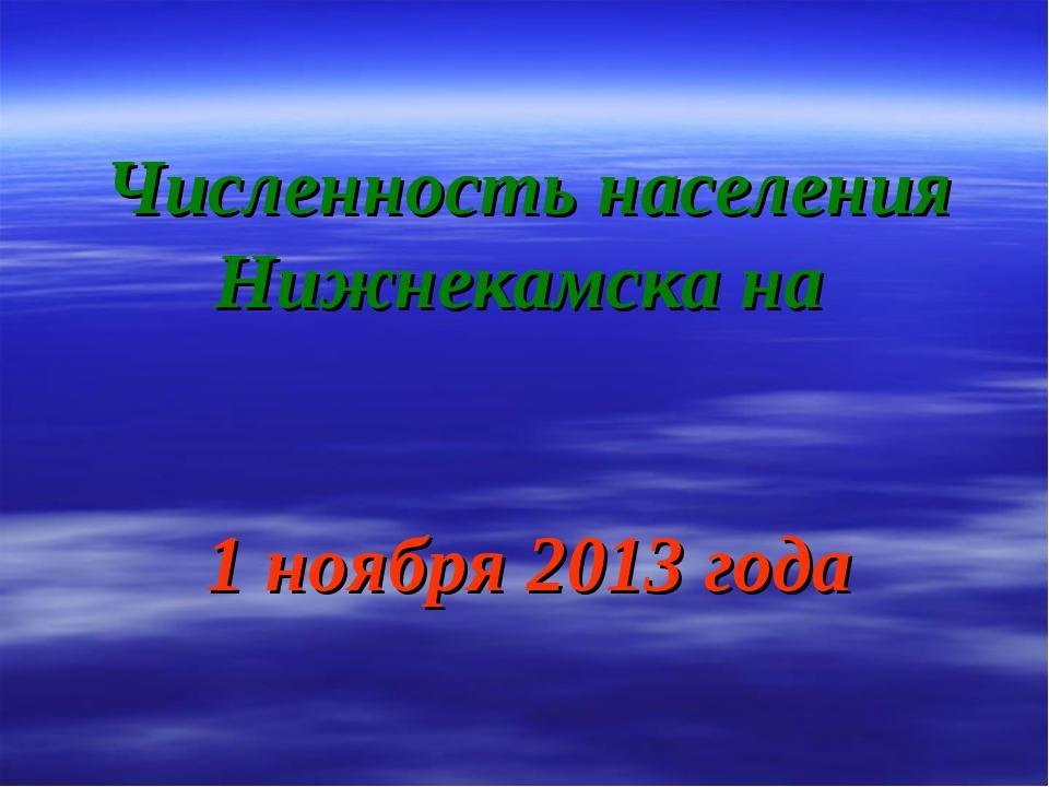 Численность населения Нижнекамска на 1 ноября 2013 года