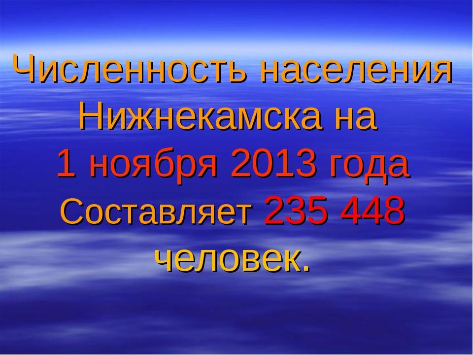 Численность населения Нижнекамска на 1 ноября 2013 года Составляет 235 448 че...