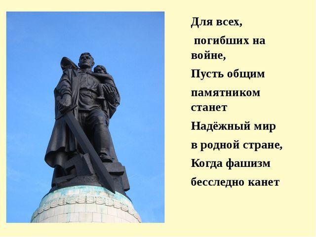 Для всех, погибших на войне, Пусть общим памятником станет Надёжный мир в род...