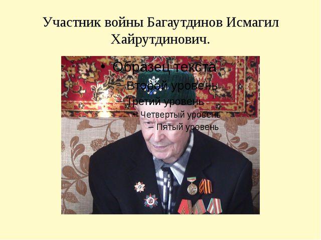 Участник войны Багаутдинов Исмагил Хайрутдинович.