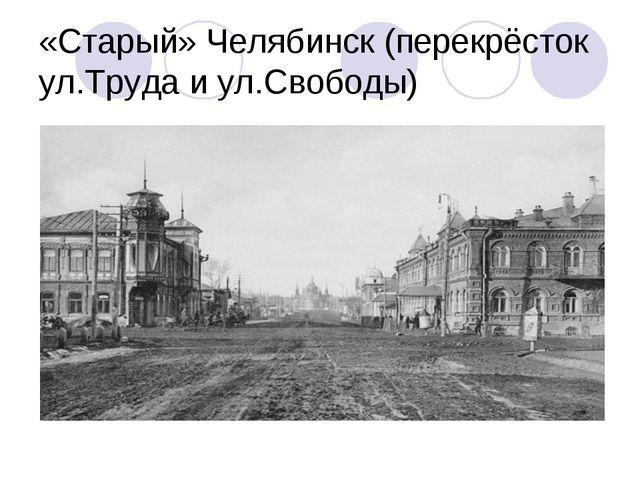«Старый» Челябинск (перекрёсток ул.Труда и ул.Свободы)