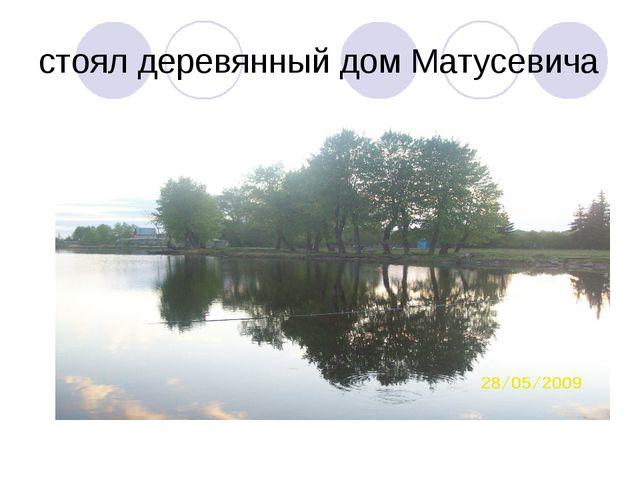 стоял деревянный дом Матусевича
