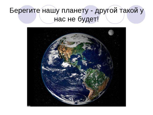 Берегите нашу планету - другой такой у нас не будет!