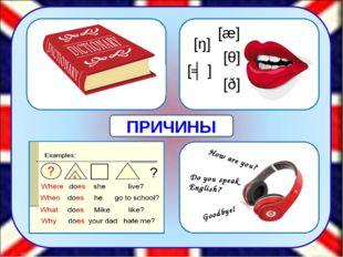 [æ] [θ] [ŋ] [ʤ] [ð] How are you? Do you speak English? Goodbye! ПРИЧИНЫ Одни