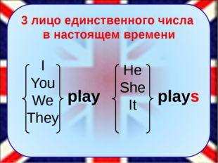 He She It play I You We They plays 3 лицо единственного числа в настоящем вре