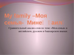 My family –Моя семья- Минең ғаилә Сравнительный анализ слов по теме «Моя семь