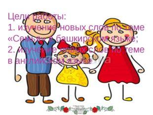Цели работы: 1. изучение новых слов по теме «Семья» в башкирском языке; 2. из