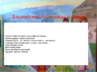Башкирские пословицы о семье Атаһы ғәйрәтле булһа, улы ғибрәтле булыр. Каковы