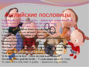 Английские пословицы A good name is better than riches. –Доброеимялучшебо
