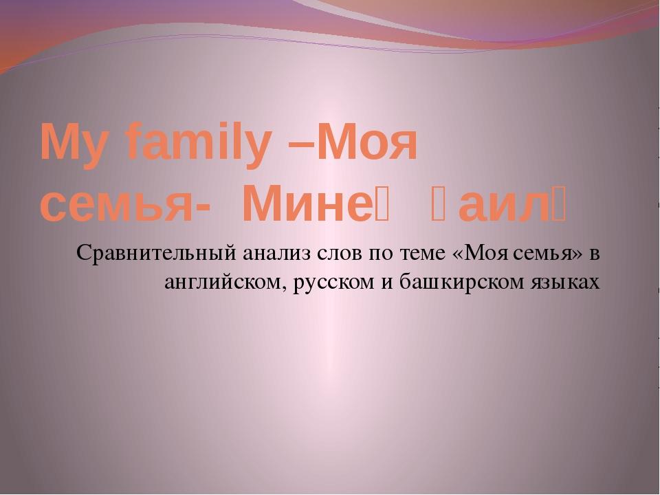 My family –Моя семья- Минең ғаилә Сравнительный анализ слов по теме «Моя семь...