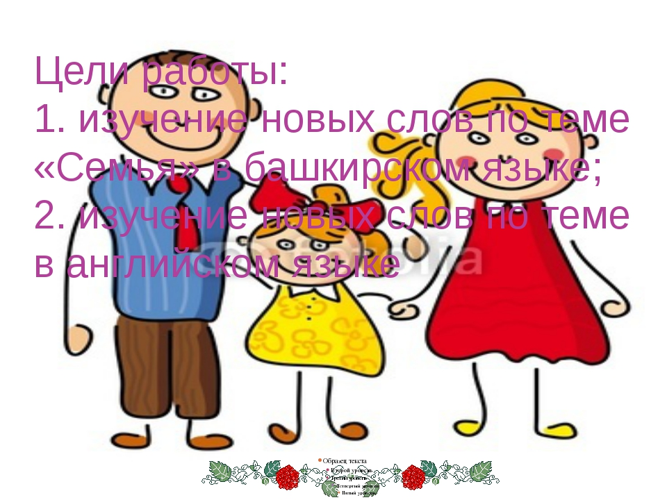 Цели работы: 1. изучение новых слов по теме «Семья» в башкирском языке; 2. из...