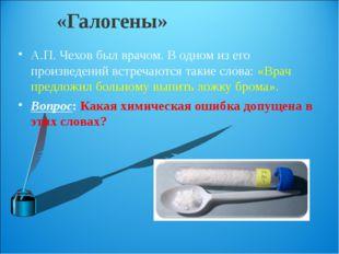 «Галогены» А.П. Чехов был врачом. В одном из его произведений встречаются так