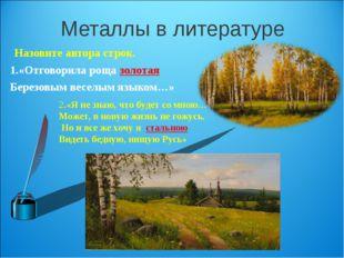 Металлы в литературе Назовите автора строк. 1.«Отговорила роща золотая Березо
