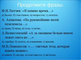 Продолжите фразы. Ф.И.Тютчев: «Я помню время…» а) былое; б) счастливое; в) не