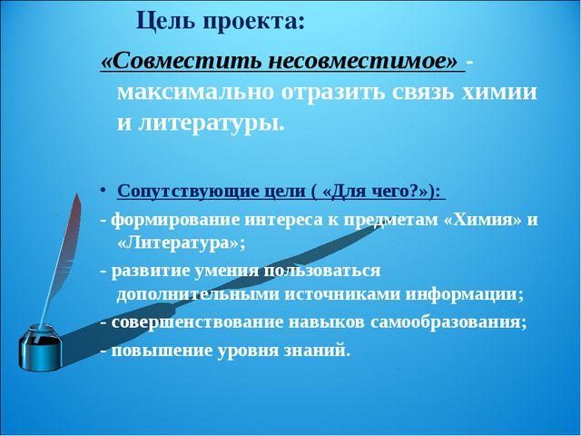 Цель проекта: «Совместить несовместимое» - максимально отразить связь химии и...