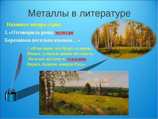 Металлы в литературе Назовите автора строк. 1.«Отговорила роща золотая Березо...