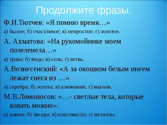 Продолжите фразы. Ф.И.Тютчев: «Я помню время…» а) былое; б) счастливое; в) не...