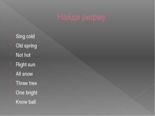 Найди рифму Sing cold Old spring Not hot Right sun All snow Three tree One br