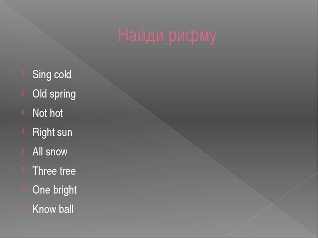Найди рифму Sing cold Old spring Not hot Right sun All snow Three tree One br...