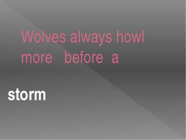 Wolves always howl more before a storm