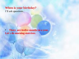 When is your birthday? I`ll ask questions. There are twelve months in a year