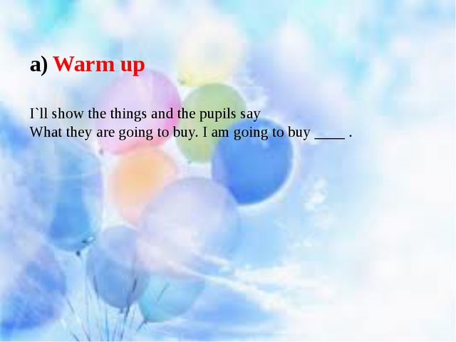 Warm up I`ll show the things and the pupils say What they are going to buy....